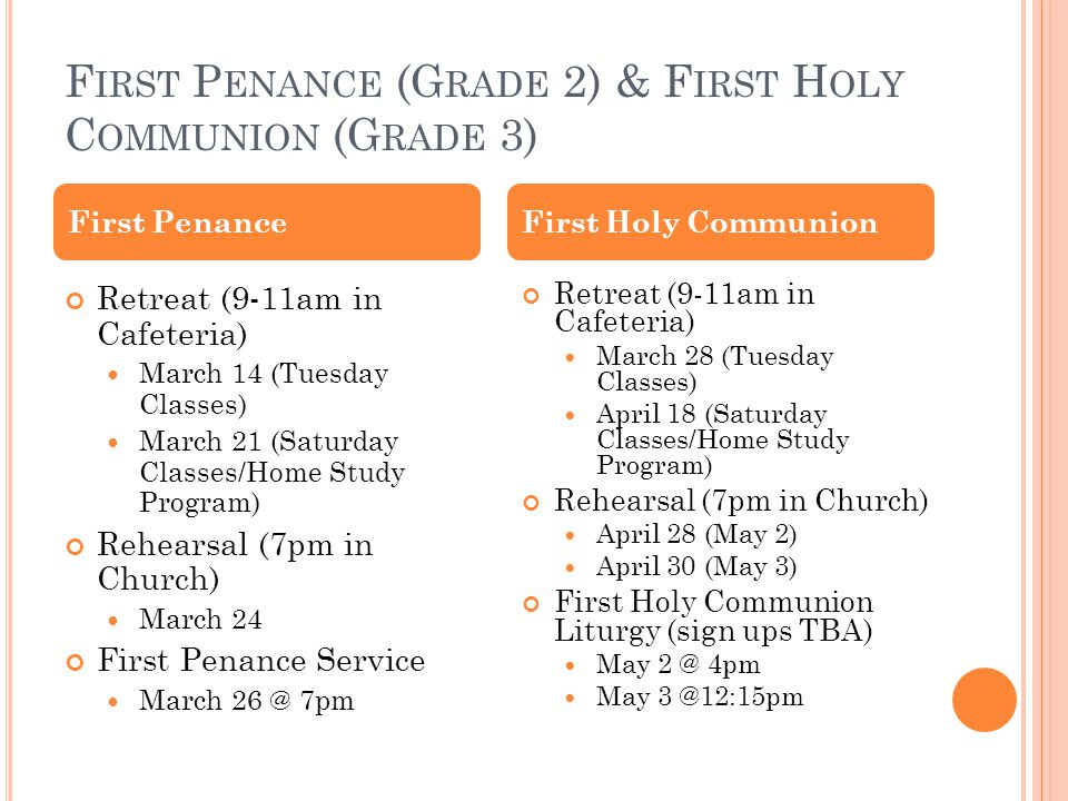 F IRST P ENANCE (G RADE 2) & F IRST H OLY C OMMUNION (G RADE 3) Retreat (9-11am in Cafeteria) March 14 (Tuesday Classes) March 21 (Saturday Classes/Home Study Program) Rehearsal (7pm in Church) March 24 First Penance Service March 26 @ 7pm Retreat (9-11am in Cafeteria) March 28 (Tuesday Classes) April 18 (Saturday Classes/Home Study Program) Rehearsal (7pm in Church) April 28 (May 2) April 30 (May 3) First Holy Communion Liturgy (sign ups TBA) May 2 @ 4pm May 3 @12:15pm First PenanceFirst Holy Communion