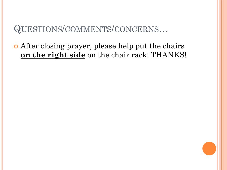 Q UESTIONS / COMMENTS / CONCERNS … After closing prayer, please help put the chairs on the right side on the chair rack.