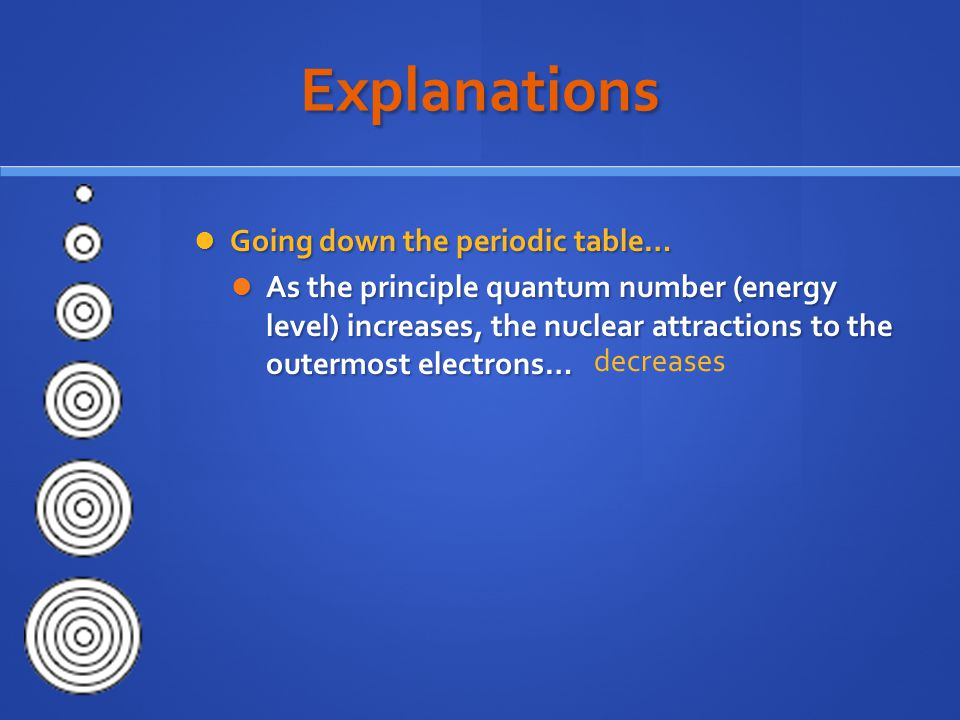 Explanations Going down the periodic table… Going down the periodic table… As the principle quantum number (energy level) increases, the nuclear attractions to the outermost electrons… As the principle quantum number (energy level) increases, the nuclear attractions to the outermost electrons… decreases