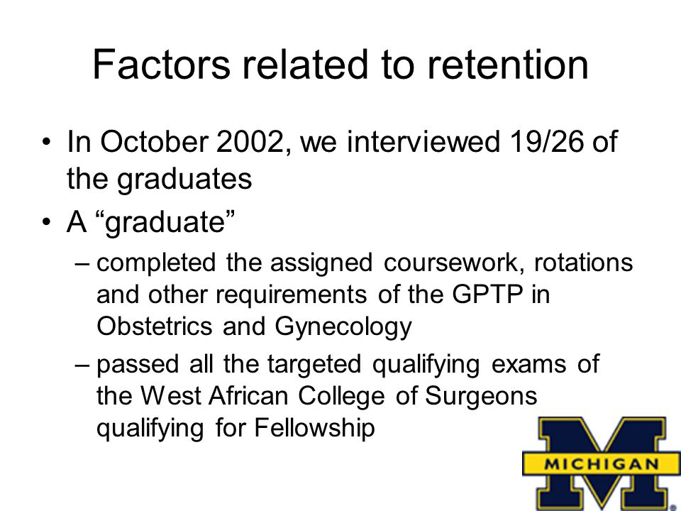 Factors related to retention In October 2002, we interviewed 19/26 of the graduates A graduate –completed the assigned coursework, rotations and other requirements of the GPTP in Obstetrics and Gynecology –passed all the targeted qualifying exams of the West African College of Surgeons qualifying for Fellowship