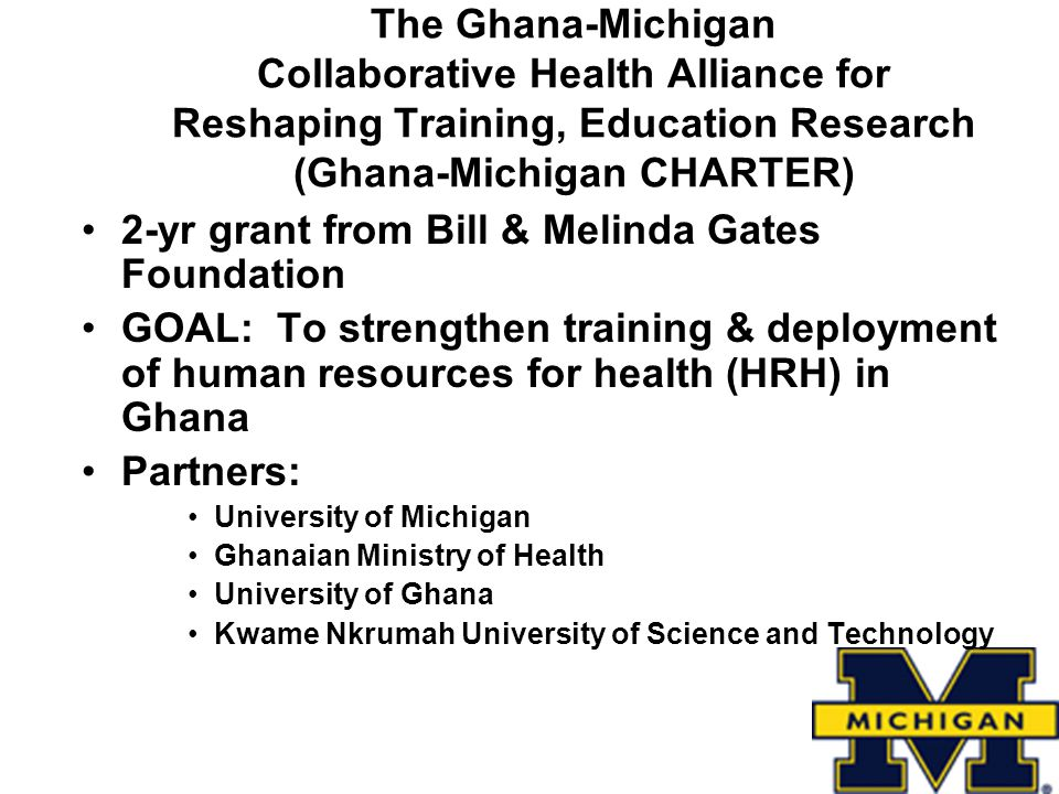 The Ghana-Michigan Collaborative Health Alliance for Reshaping Training, Education Research (Ghana-Michigan CHARTER) 2-yr grant from Bill & Melinda Gates Foundation GOAL: To strengthen training & deployment of human resources for health (HRH) in Ghana Partners: University of Michigan Ghanaian Ministry of Health University of Ghana Kwame Nkrumah University of Science and Technology