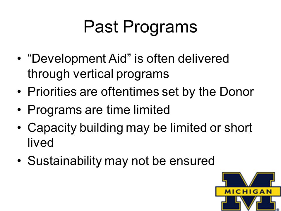 Past Programs Development Aid is often delivered through vertical programs Priorities are oftentimes set by the Donor Programs are time limited Capacity building may be limited or short lived Sustainability may not be ensured