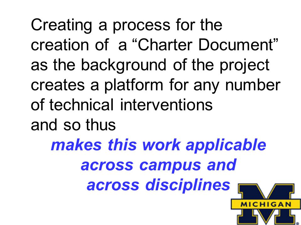 Creating a process for the creation of a Charter Document as the background of the project creates a platform for any number of technical interventions and so thus makes this work applicable across campus and across disciplines