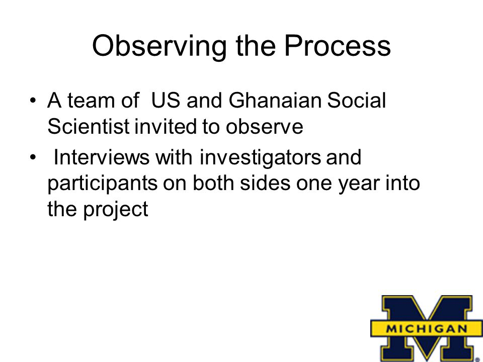 Observing the Process A team of US and Ghanaian Social Scientist invited to observe Interviews with investigators and participants on both sides one year into the project