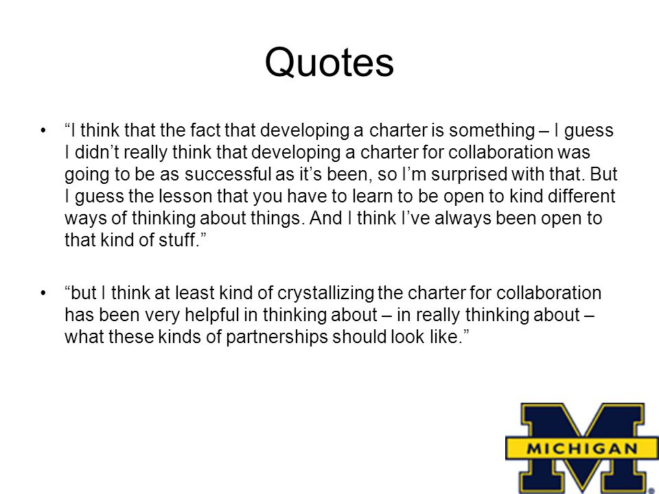 Quotes I think that the fact that developing a charter is something – I guess I didn't really think that developing a charter for collaboration was going to be as successful as it's been, so I'm surprised with that.