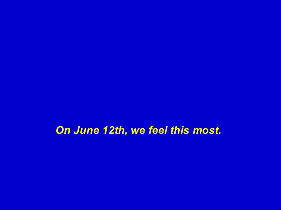 On June 12th, we feel this most.