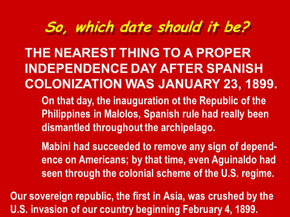 THE NEAREST THING TO A PROPER INDEPENDENCE DAY AFTER SPANISH COLONIZATION WAS JANUARY 23, 1899.