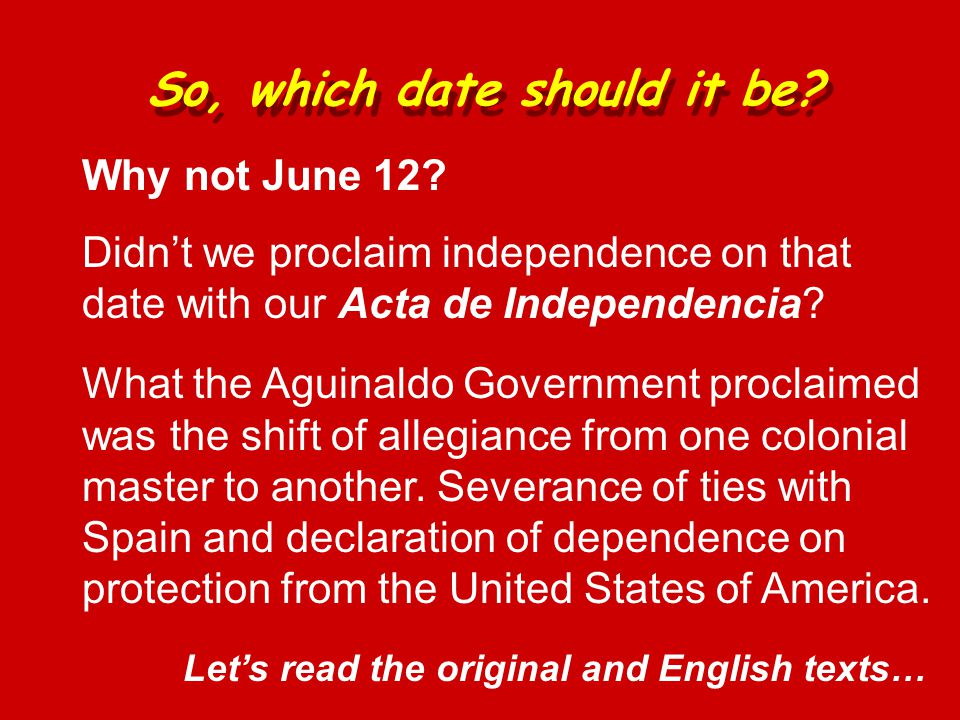 Why not June 12? Didn't we proclaim independence on that date with our Acta de Independencia? So, which date should it be? What the Aguinaldo Governme