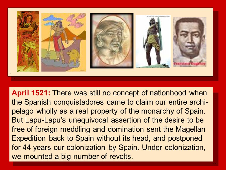 .......... April 1521: There was still no concept of nationhood when the Spanish conquistadores came to claim our entire archi- pelago wholly as a rea