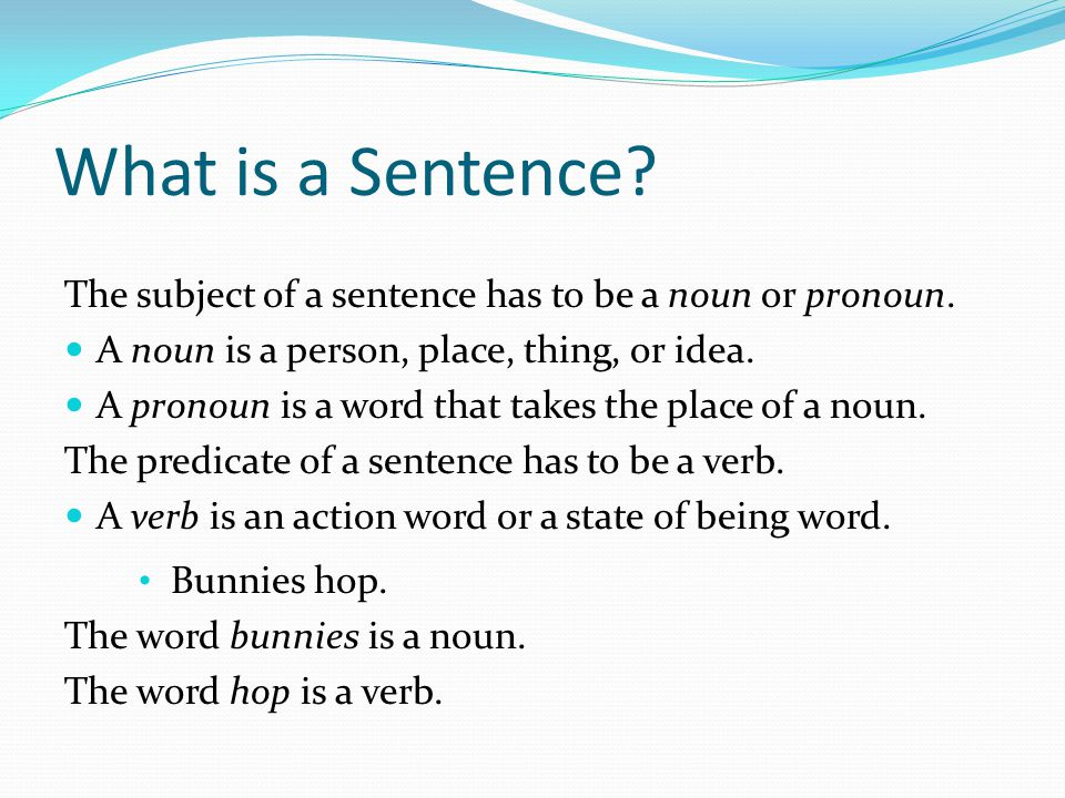 What is a Sentence? The subject of a sentence has to be a noun or pronoun. A noun is a person, place, thing, or idea. A pronoun is a word that takes t