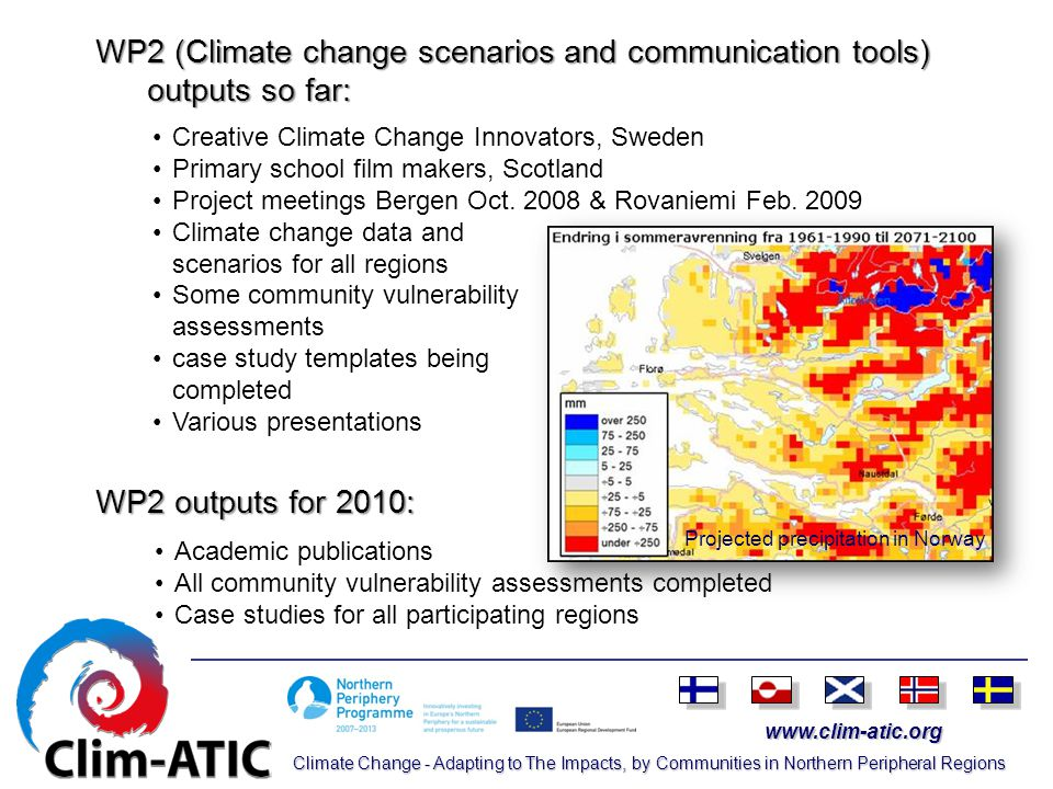 www.clim-atic.org Climate Change - Adapting to The Impacts, by Communities in Northern Peripheral Regions WP2 (Climate change scenarios and communication tools) outputs so far: WP2 outputs for 2010: Academic publications All community vulnerability assessments completed Case studies for all participating regions Creative Climate Change Innovators, Sweden Primary school film makers, Scotland Project meetings Bergen Oct.