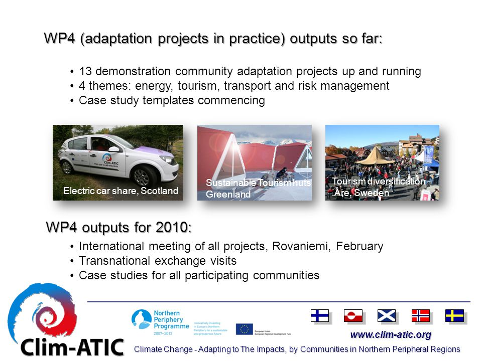 www.clim-atic.org Climate Change - Adapting to The Impacts, by Communities in Northern Peripheral Regions WP4 (adaptation projects in practice) outputs so far: WP4 outputs for 2010: 13 demonstration community adaptation projects up and running 4 themes: energy, tourism, transport and risk management Case study templates commencing International meeting of all projects, Rovaniemi, February Transnational exchange visits Case studies for all participating communities Electric car share, Scotland Sustainable Tourism huts Greenland Tourism diversification.Åre, Sweden