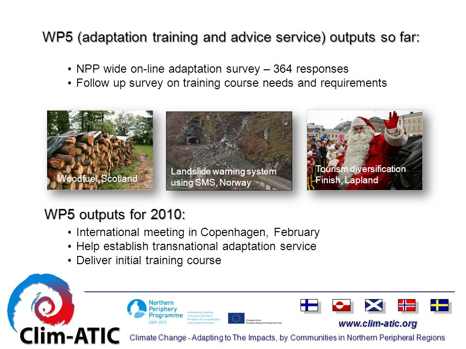www.clim-atic.org Climate Change - Adapting to The Impacts, by Communities in Northern Peripheral Regions WP5 (adaptation training and advice service) outputs so far: WP5 outputs for 2010: NPP wide on-line adaptation survey – 364 responses Follow up survey on training course needs and requirements International meeting in Copenhagen, February Help establish transnational adaptation service Deliver initial training course Woodfuel, Scotland Landslide warning system using SMS, Norway Tourism diversification Finish, Lapland