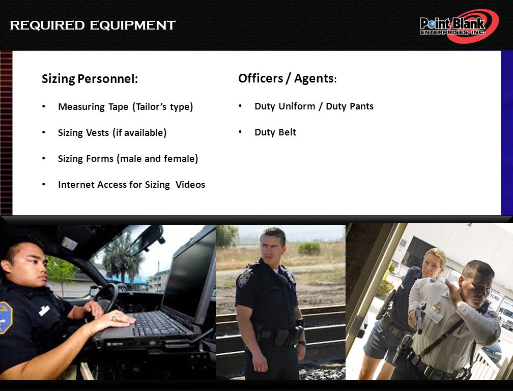 REQUIRED EQUIPMENT Sizing Personnel: Measuring Tape (Tailor's type) Sizing Vests (if available) Sizing Forms (male and female) Internet Access for Sizing Videos Officers / Agents : Duty Uniform / Duty Pants Duty Belt