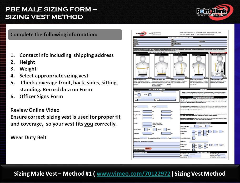 PBE MALE SIZING FORM – TAPE METHOD Sizing Male Vest – Method #2 (www.vimeo.com/70203820 ) Male Tape Methodwww.vimeo.com/70203820 Complete the following information: 1.Contact info including shipping address 2.Height 3.Weight 4.Chest 5.Waist 6.Standing a)Front b)Back 7.Sitting Front 8.Officer Signs Form Review Online Video Ensure correct measuring technique so your vest fits you correctly.