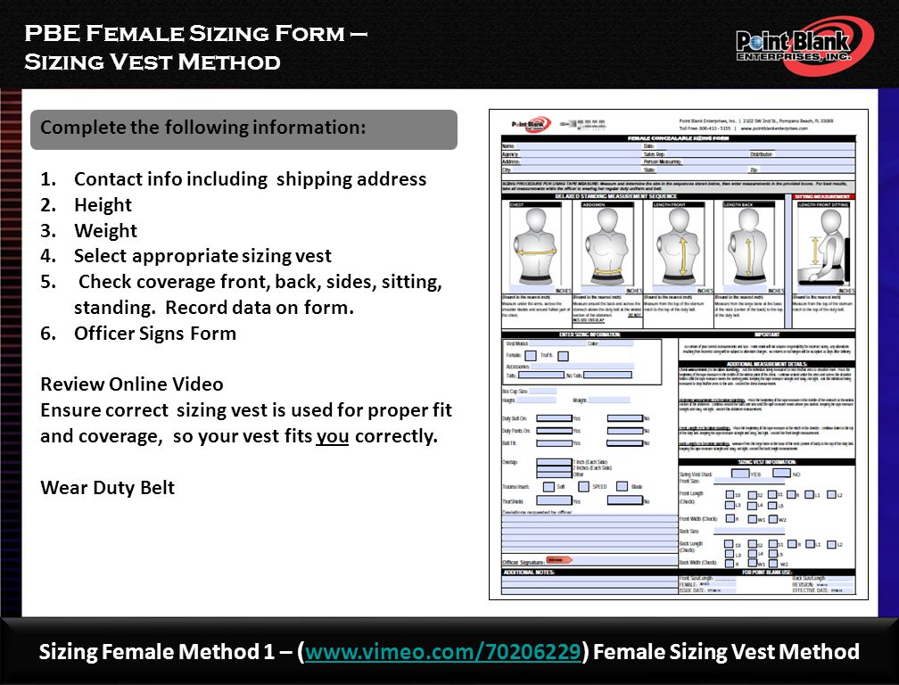 PBE FEMALE SIZING FORM – TAPE METHOD Complete the following information: 1.Contact info including shipping address 2.Height 3.Weight 4.Chest 5.Waist 6.Standing a)Front b)Back 7.Sitting Front 8.Officer Signs Form Review Online Video Ensure correct measuring technique so your vest fits you correctly.