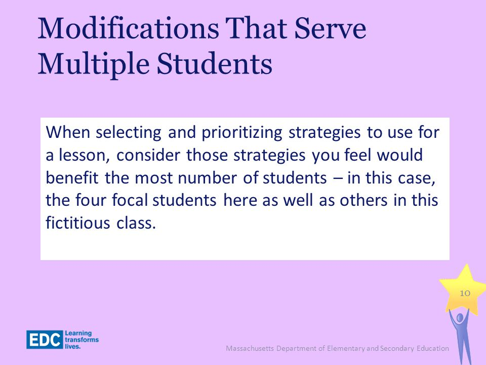 Modifications That Serve Multiple Students Massachusetts Department of Elementary and Secondary Education 10 When selecting and prioritizing strategies to use for a lesson, consider those strategies you feel would benefit the most number of students – in this case, the four focal students here as well as others in this fictitious class.