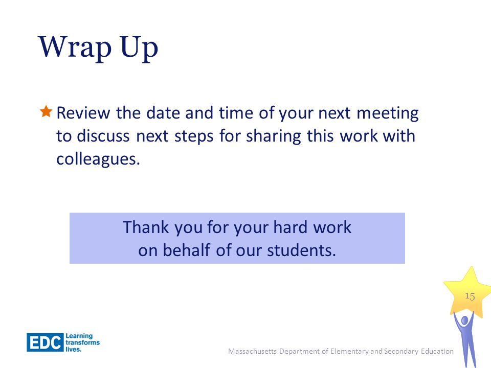 Wrap Up  Review the date and time of your next meeting to discuss next steps for sharing this work with colleagues.