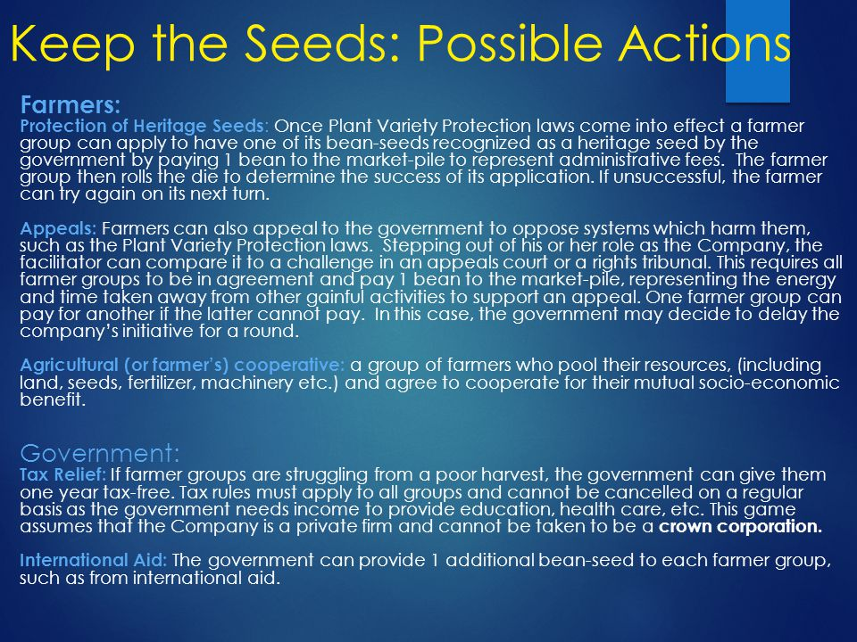 Keep the Seeds: Possible Actions Farmers: Protection of Heritage Seeds : Once Plant Variety Protection laws come into effect a farmer group can apply to have one of its bean-seeds recognized as a heritage seed by the government by paying 1 bean to the market-pile to represent administrative fees.