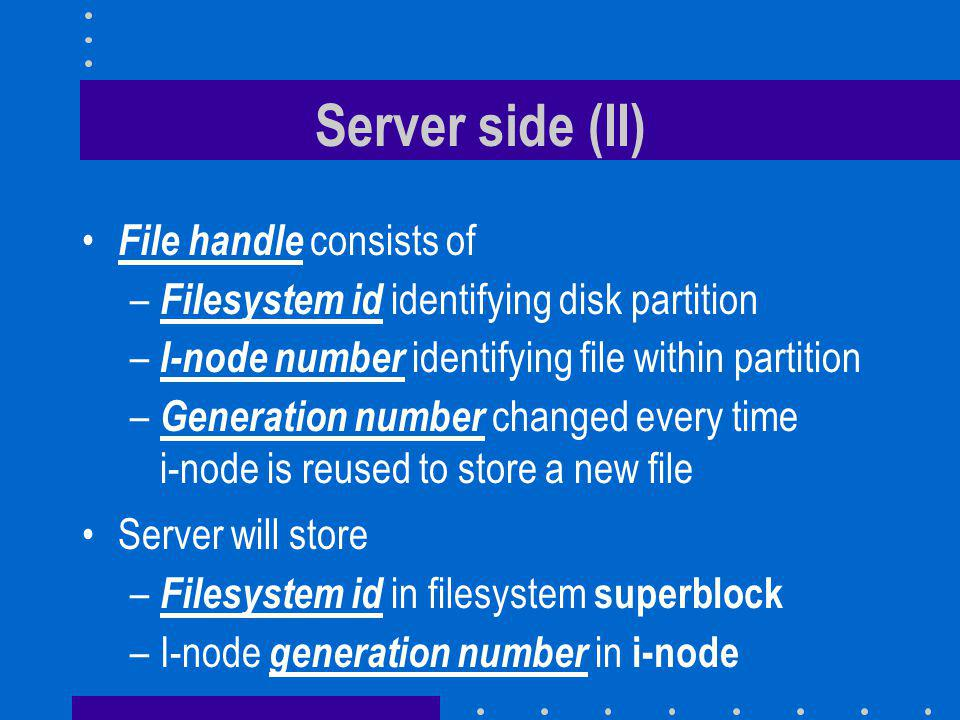Server side (II) File handle consists of – Filesystem id identifying disk partition – I-node number identifying file within partition – Generation number changed every time i-node is reused to store a new file Server will store – Filesystem id in filesystem superblock –I-node generation number in i-node