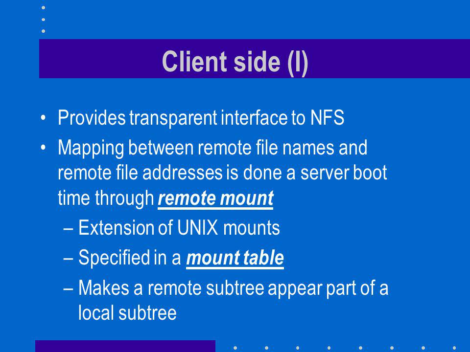Client side (I) Provides transparent interface to NFS Mapping between remote file names and remote file addresses is done a server boot time through remote mount –Extension of UNIX mounts –Specified in a mount table –Makes a remote subtree appear part of a local subtree