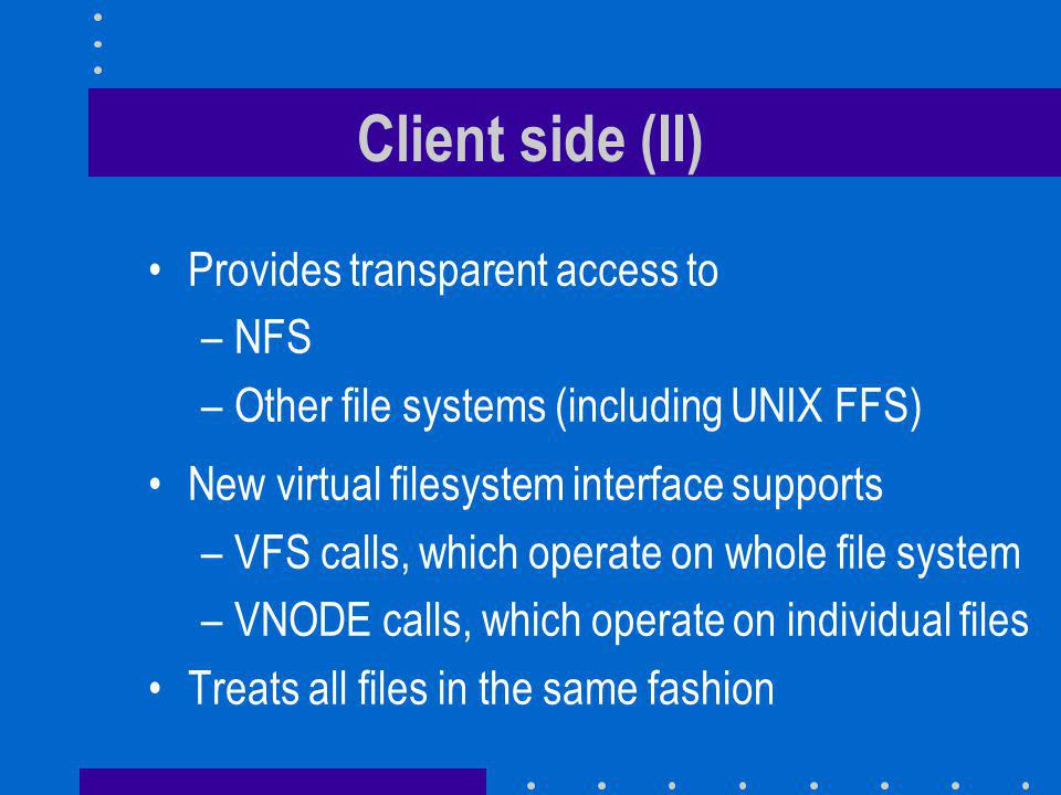 Client side (II) Provides transparent access to –NFS –Other file systems (including UNIX FFS) New virtual filesystem interface supports –VFS calls, which operate on whole file system –VNODE calls, which operate on individual files Treats all files in the same fashion