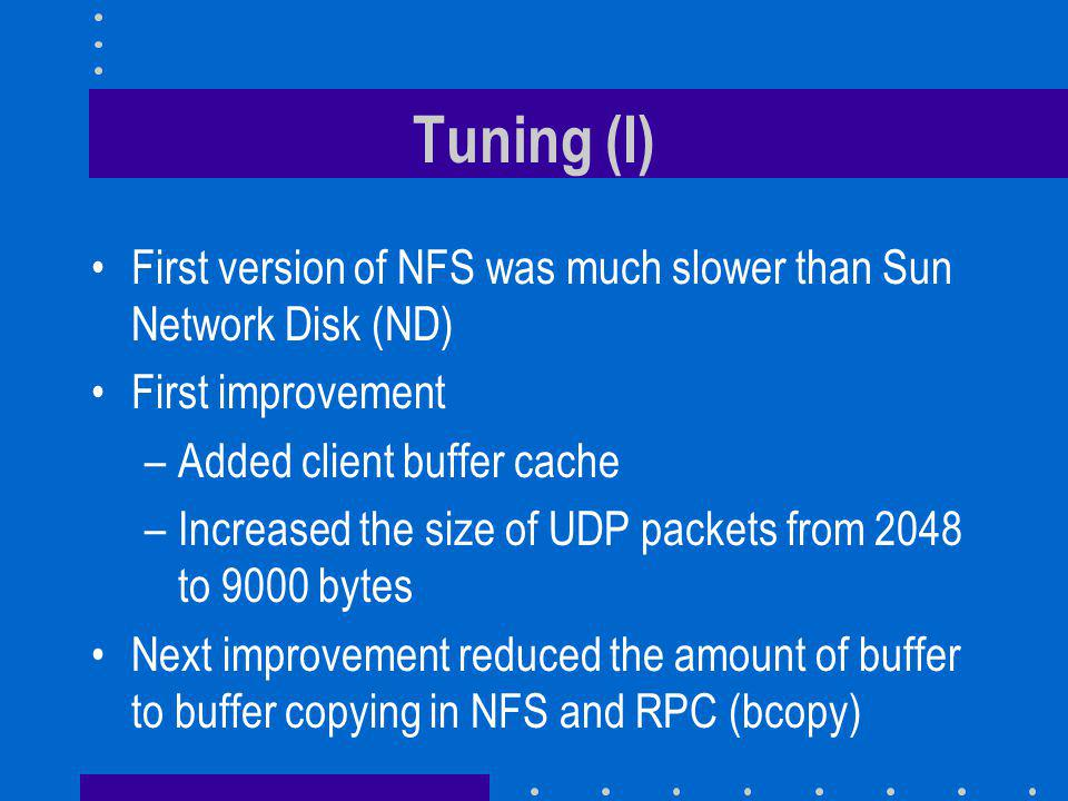 Tuning (I) First version of NFS was much slower than Sun Network Disk (ND) First improvement –Added client buffer cache –Increased the size of UDP packets from 2048 to 9000 bytes Next improvement reduced the amount of buffer to buffer copying in NFS and RPC (bcopy)