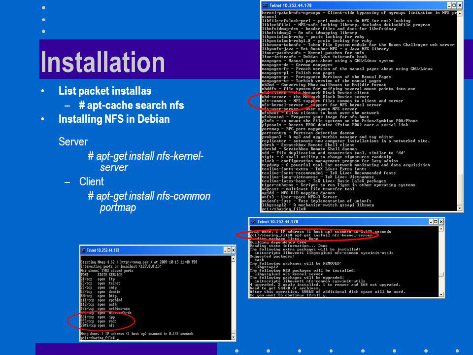 Installation List packet installas – # apt-cache search nfs Installing NFS in Debian Server # apt-get install nfs-kernel- server –Client # apt-get install nfs-common portmap