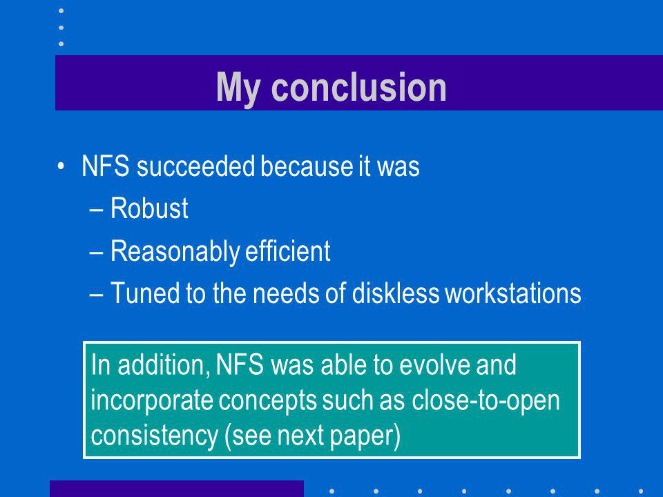 My conclusion NFS succeeded because it was –Robust –Reasonably efficient –Tuned to the needs of diskless workstations In addition, NFS was able to evolve and incorporate concepts such as close-to-open consistency (see next paper)
