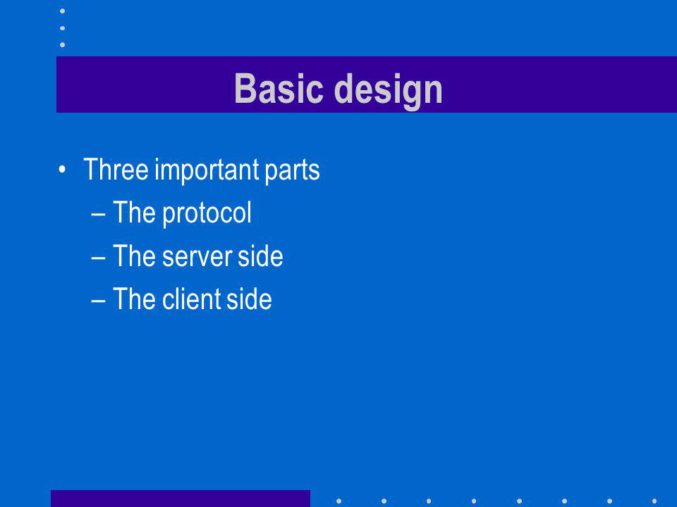 Basic design Three important parts –The protocol –The server side –The client side
