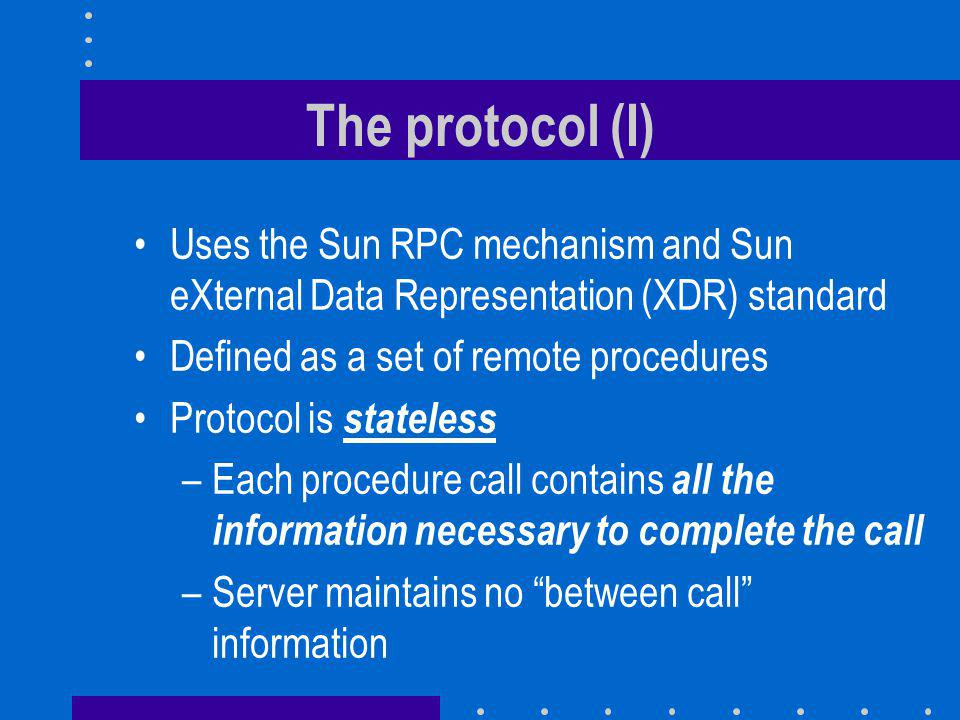 The protocol (I) Uses the Sun RPC mechanism and Sun eXternal Data Representation (XDR) standard Defined as a set of remote procedures Protocol is stateless –Each procedure call contains all the information necessary to complete the call –Server maintains no between call information