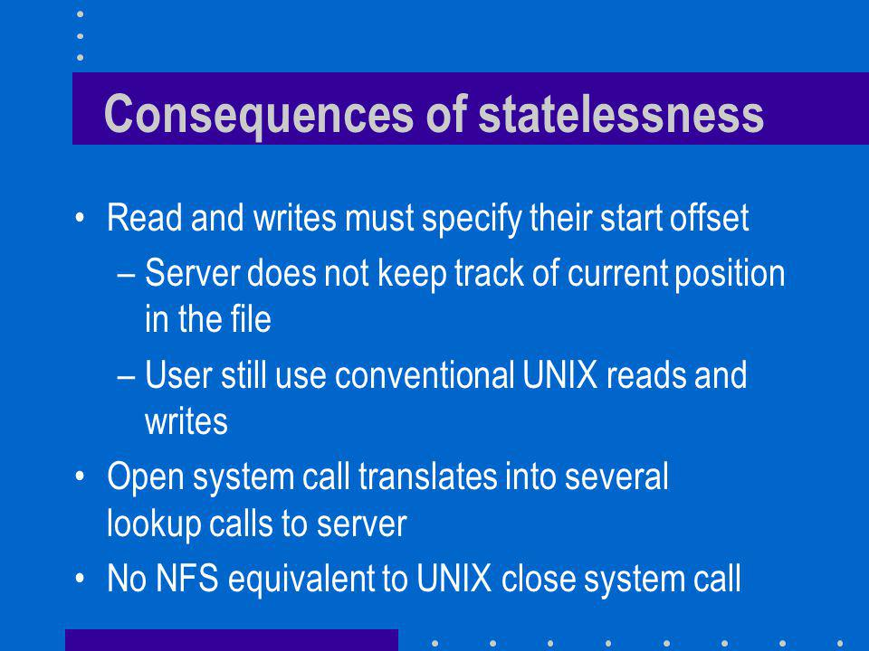 Consequences of statelessness Read and writes must specify their start offset –Server does not keep track of current position in the file –User still use conventional UNIX reads and writes Open system call translates into several lookup calls to server No NFS equivalent to UNIX close system call