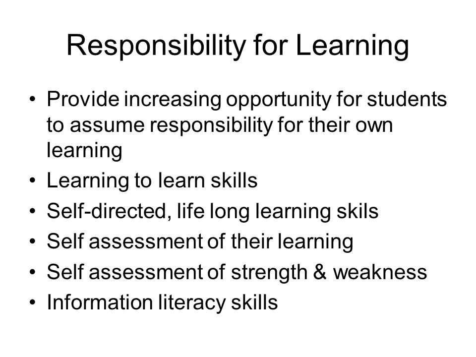 Responsibility for Learning Provide increasing opportunity for students to assume responsibility for their own learning Learning to learn skills Self-directed, life long learning skils Self assessment of their learning Self assessment of strength & weakness Information literacy skills