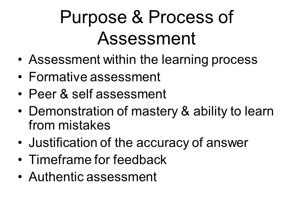 Purpose & Process of Assessment Assessment within the learning process Formative assessment Peer & self assessment Demonstration of mastery & ability to learn from mistakes Justification of the accuracy of answer Timeframe for feedback Authentic assessment