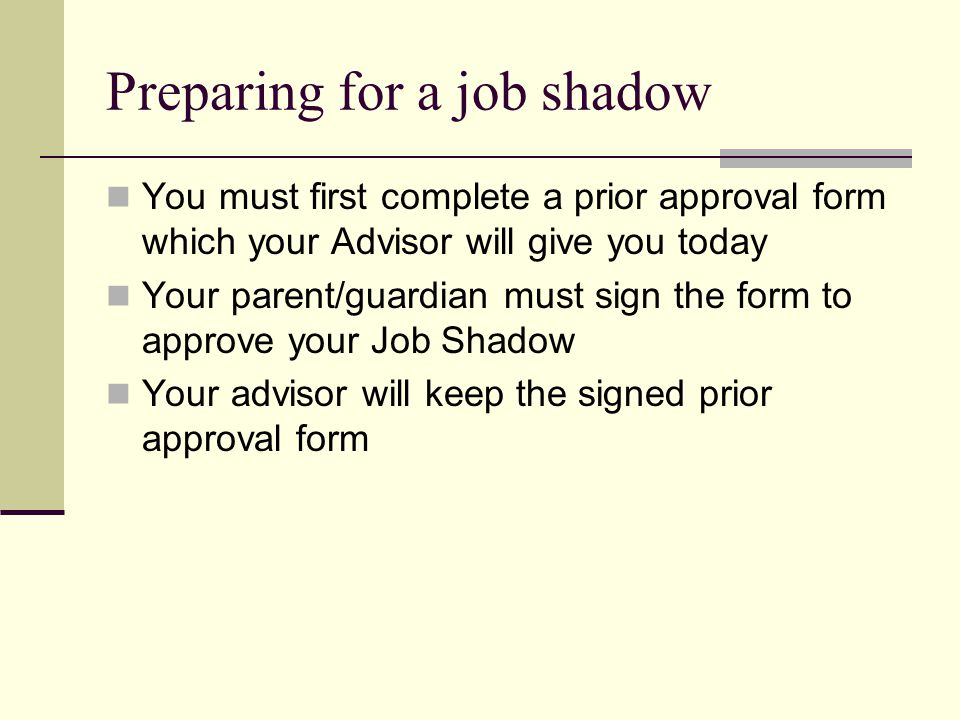 Preparing questions You are expected to come prepared to the Job Shadow so that you make use of your time and show courtesy to your host Your advisor will give you a list of potential questions that will help guide you through your on-site visit.
