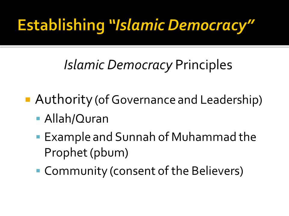 Islamic Democracy Principles  Authority (of Governance and Leadership)  Allah/Quran  Example and Sunnah of Muhammad the Prophet (pbum)  Community (consent of the Believers)