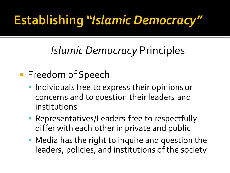 Islamic Democracy Principles  Freedom of Speech  Individuals free to express their opinions or concerns and to question their leaders and institutions  Representatives/Leaders free to respectfully differ with each other in private and public  Media has the right to inquire and question the leaders, policies, and institutions of the society
