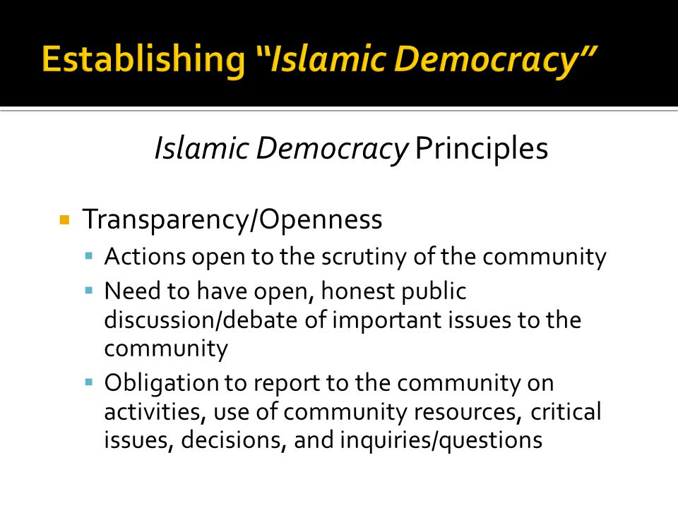 Islamic Democracy Principles  Transparency/Openness  Actions open to the scrutiny of the community  Need to have open, honest public discussion/debate of important issues to the community  Obligation to report to the community on activities, use of community resources, critical issues, decisions, and inquiries/questions