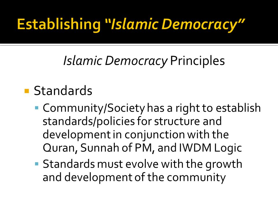 Islamic Democracy Principles  Standards  Community/Society has a right to establish standards/policies for structure and development in conjunction with the Quran, Sunnah of PM, and IWDM Logic  Standards must evolve with the growth and development of the community