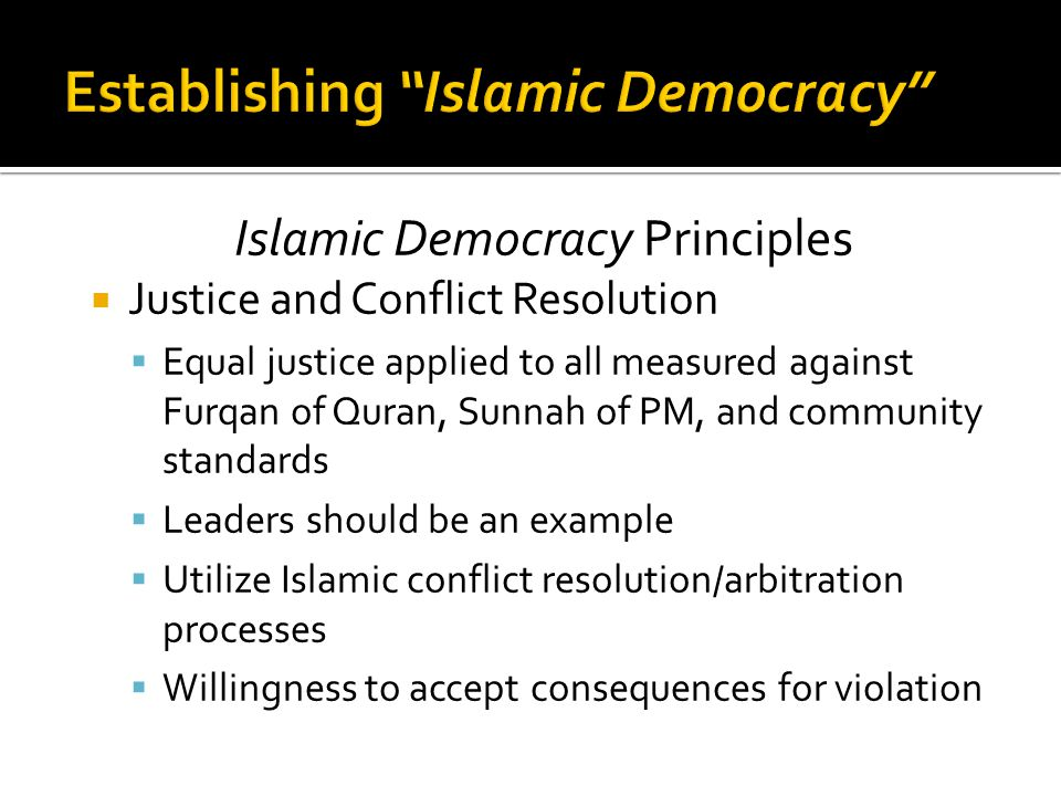 Islamic Democracy Principles  Justice and Conflict Resolution  Equal justice applied to all measured against Furqan of Quran, Sunnah of PM, and community standards  Leaders should be an example  Utilize Islamic conflict resolution/arbitration processes  Willingness to accept consequences for violation