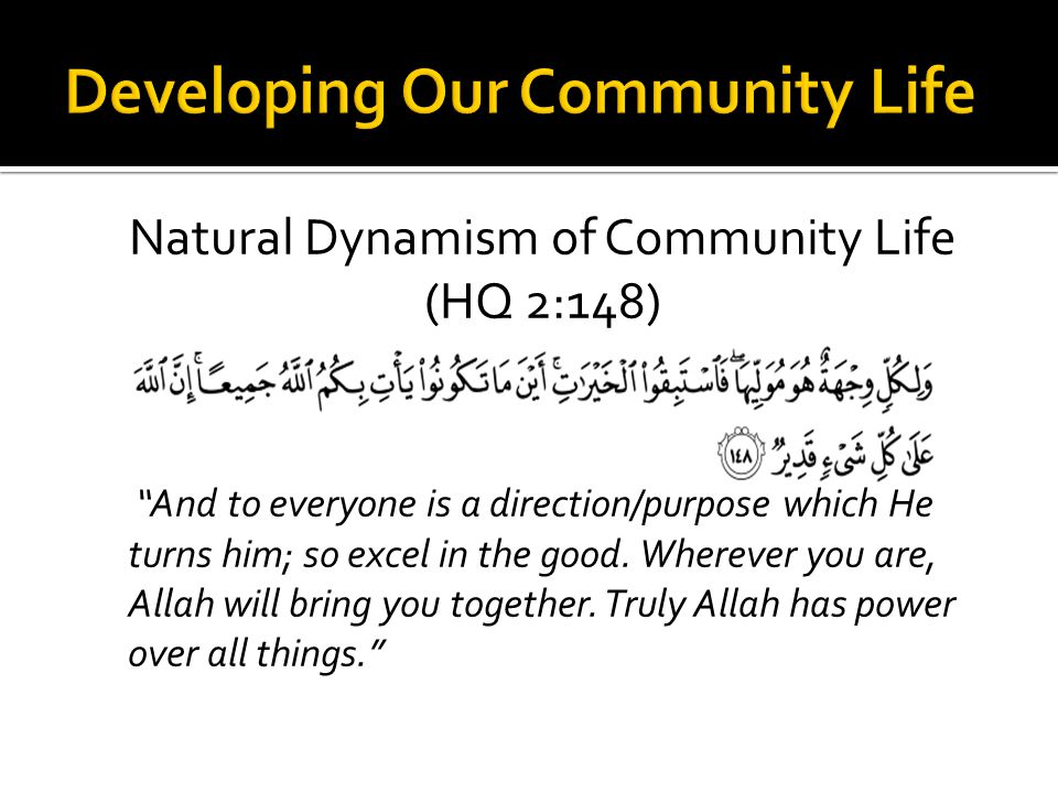 Natural Dynamism of Community Life (HQ 2:148) And to everyone is a direction/purpose which He turns him; so excel in the good.