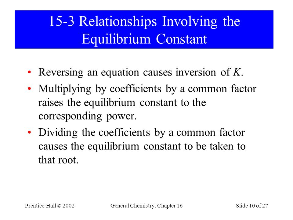 Prentice-Hall © 2002General Chemistry: Chapter 16Slide 10 of 27 15-3 Relationships Involving the Equilibrium Constant Reversing an equation causes inversion of K.