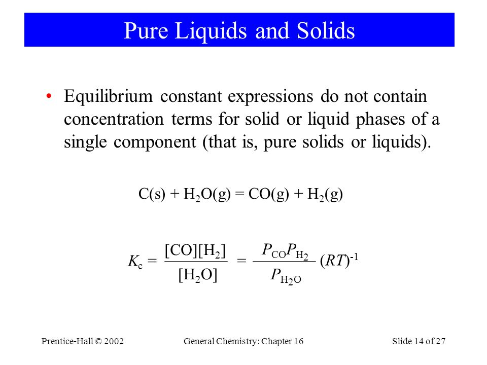 Prentice-Hall © 2002General Chemistry: Chapter 16Slide 14 of 27 Pure Liquids and Solids Equilibrium constant expressions do not contain concentration terms for solid or liquid phases of a single component (that is, pure solids or liquids).