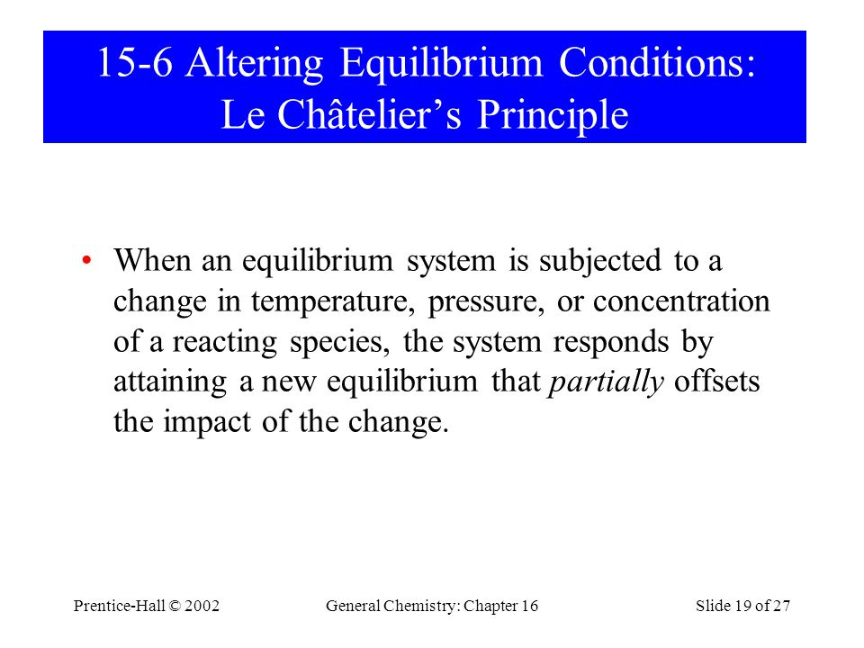 Prentice-Hall © 2002General Chemistry: Chapter 16Slide 19 of 27 15-6 Altering Equilibrium Conditions: Le Châtelier's Principle When an equilibrium system is subjected to a change in temperature, pressure, or concentration of a reacting species, the system responds by attaining a new equilibrium that partially offsets the impact of the change.
