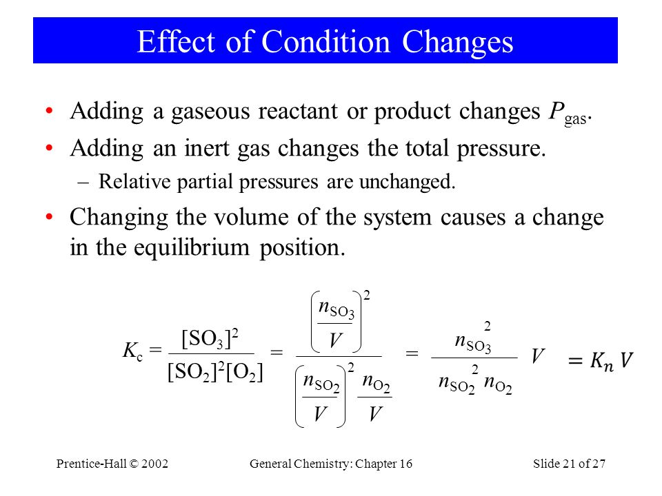 Prentice-Hall © 2002General Chemistry: Chapter 16Slide 21 of 27 Effect of Condition Changes Adding a gaseous reactant or product changes P gas.