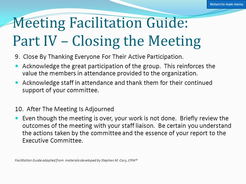Meeting Facilitation Guide: Part IV – Closing the Meeting 9. Close By Thanking Everyone For Their Active Participation. Acknowledge the great particip