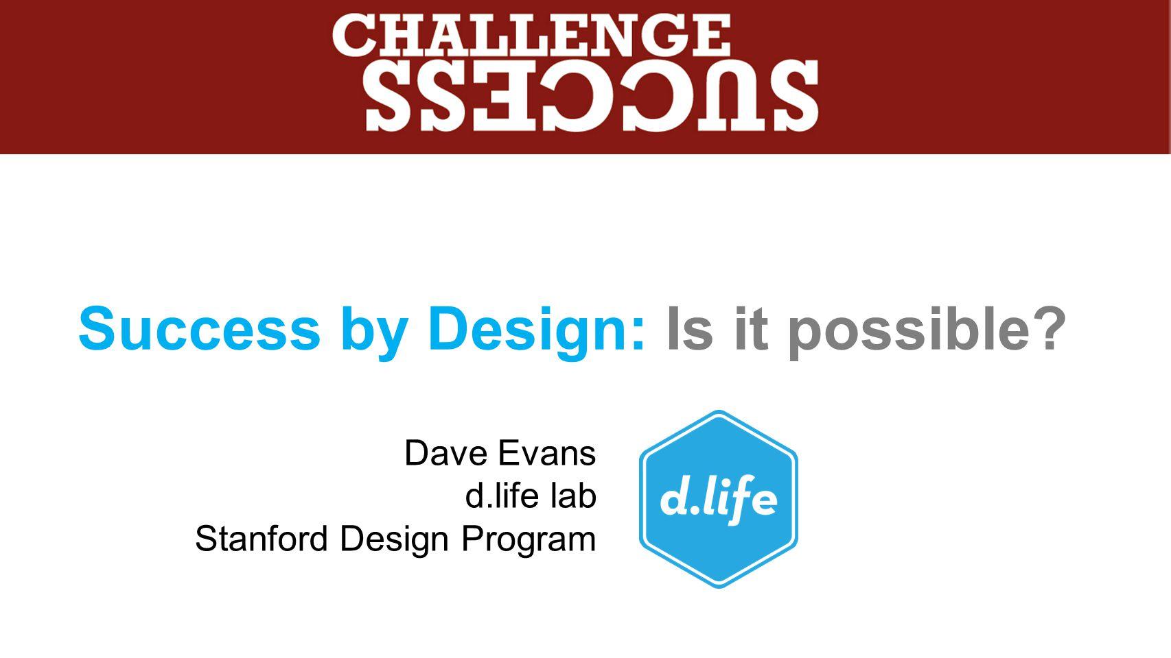 Success by Design: Is it possible? Dave Evans d.life lab Stanford Design Program