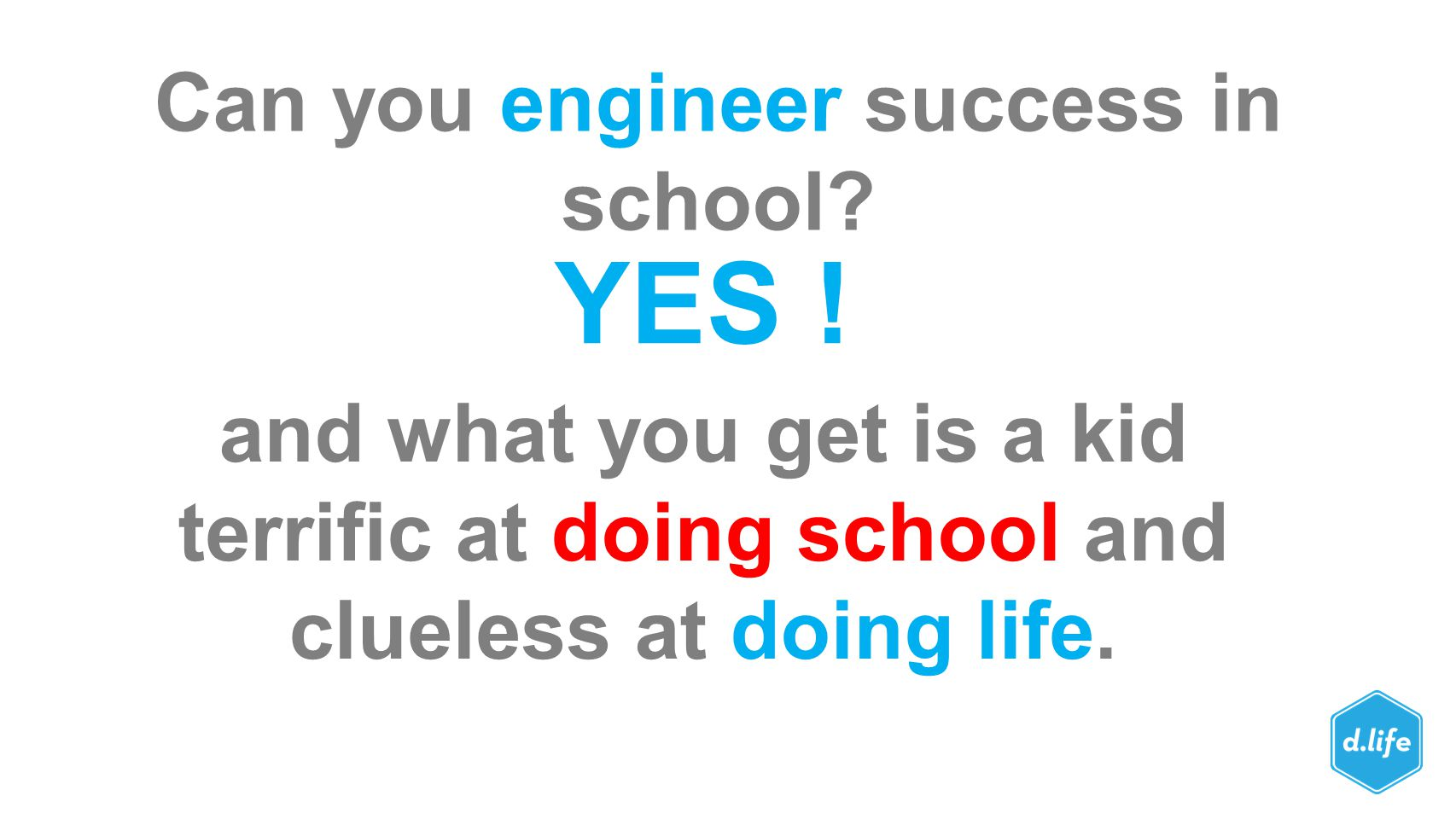 Can you engineer success in school? YES ! and what you get is a kid terrific at doing school and clueless at doing life.