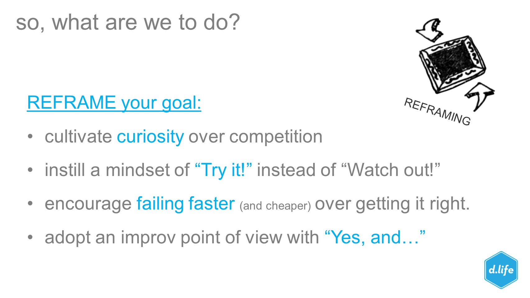 """so, what are we to do? REFRAME your goal: cultivate curiosity over competition instill a mindset of """"Try it!"""" instead of """"Watch out!"""" encourage failin"""