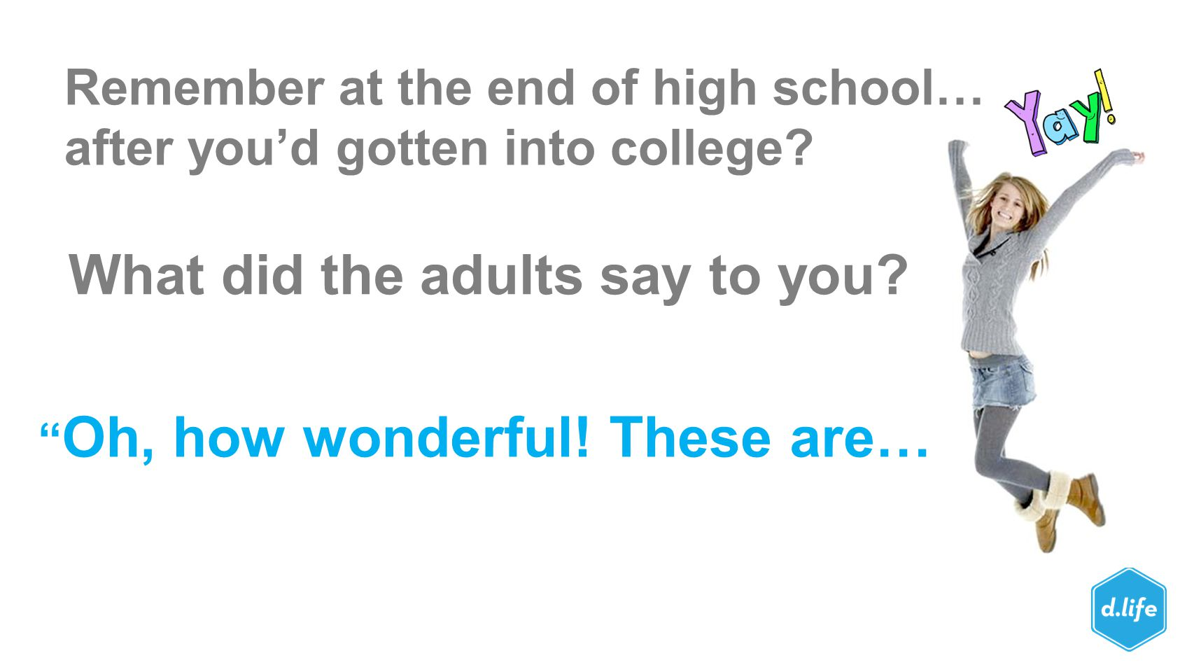 """Remember at the end of high school… after you'd gotten into college? What did the adults say to you? """" Oh, how wonderful! These are…"""